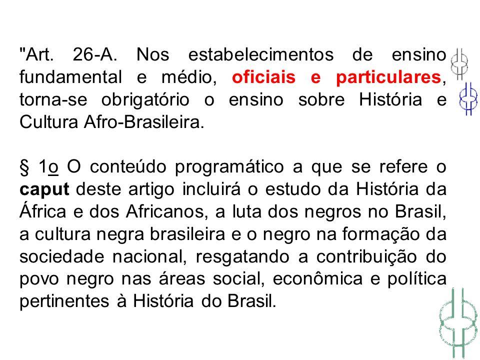 Art. 26-A. Nos estabelecimentos de ensino fundamental e médio, oficiais e particulares, torna-se obrigatório o ensino sobre História e Cultura Afro-Brasileira.