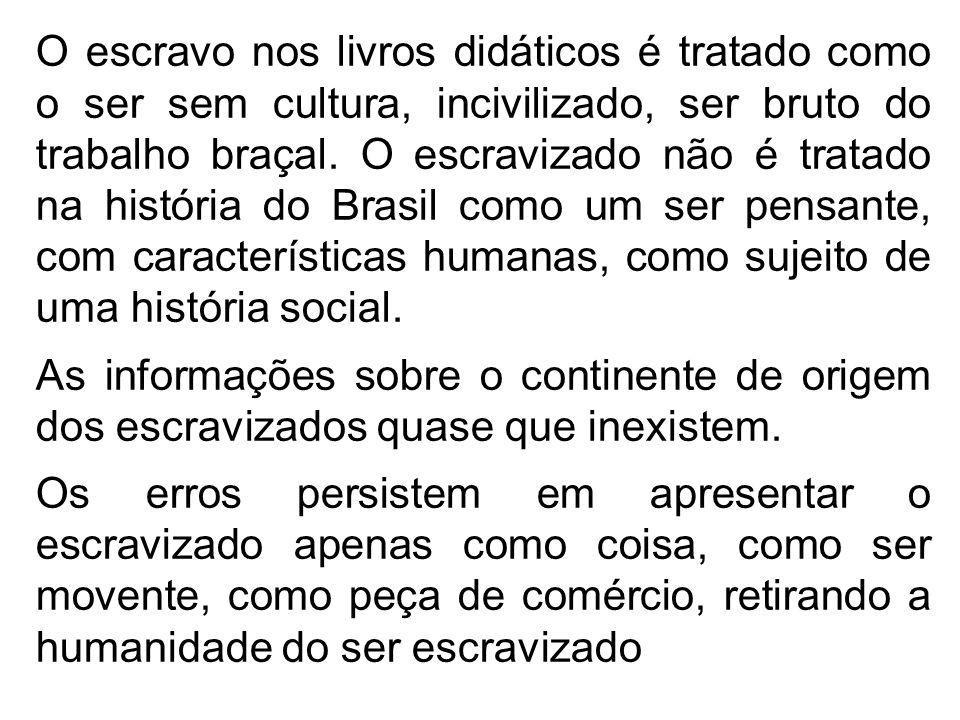 O escravo nos livros didáticos é tratado como o ser sem cultura, incivilizado, ser bruto do trabalho braçal. O escravizado não é tratado na história do Brasil como um ser pensante, com características humanas, como sujeito de uma história social.