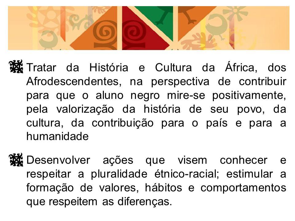 Tratar da História e Cultura da África, dos Afrodescendentes, na perspectiva de contribuir para que o aluno negro mire-se positivamente, pela valorização da história de seu povo, da cultura, da contribuição para o país e para a humanidade