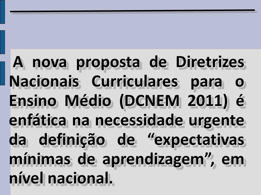 A nova proposta de Diretrizes Nacionais Curriculares para o Ensino Médio (DCNEM 2011) é enfática na necessidade urgente da definição de expectativas mínimas de aprendizagem , em nível nacional.