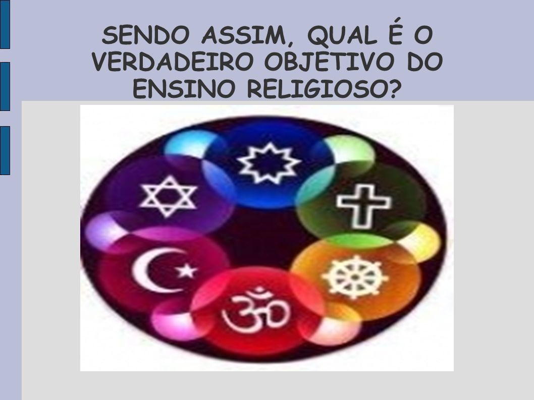 SENDO ASSIM, QUAL É O VERDADEIRO OBJETIVO DO ENSINO RELIGIOSO