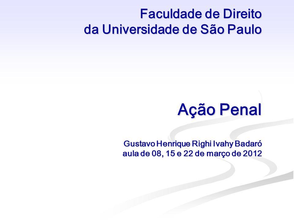 Faculdade de Direito da Universidade de São Paulo Ação Penal Gustavo Henrique Righi Ivahy Badaró aula de 08, 15 e 22 de março de 2012