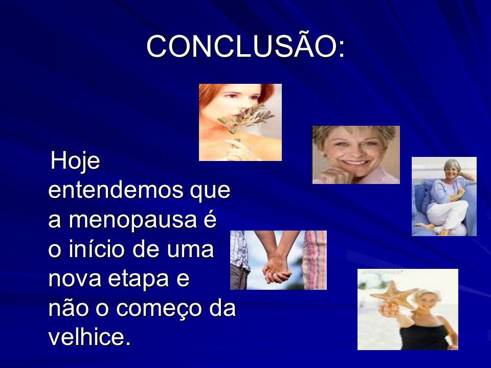 CONCLUSÃO: Hoje entendemos que a menopausa é o início de uma nova etapa e não o começo da velhice.