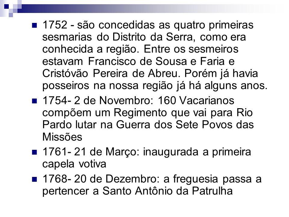 1752 - são concedidas as quatro primeiras sesmarias do Distrito da Serra, como era conhecida a região. Entre os sesmeiros estavam Francisco de Sousa e Faria e Cristóvão Pereira de Abreu. Porém já havia posseiros na nossa região já há alguns anos.