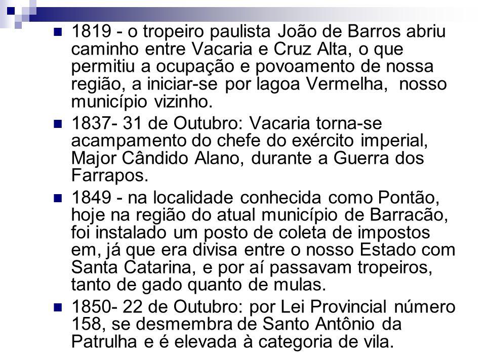1819 - o tropeiro paulista João de Barros abriu caminho entre Vacaria e Cruz Alta, o que permitiu a ocupação e povoamento de nossa região, a iniciar-se por lagoa Vermelha, nosso município vizinho.