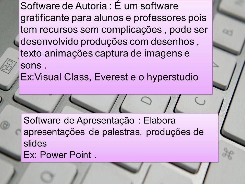 Software de Autoria : É um software gratificante para alunos e professores pois tem recursos sem complicações , pode ser desenvolvido produções com desenhos , texto animações captura de imagens e sons . Ex:Visual Class, Everest e o hyperstudio
