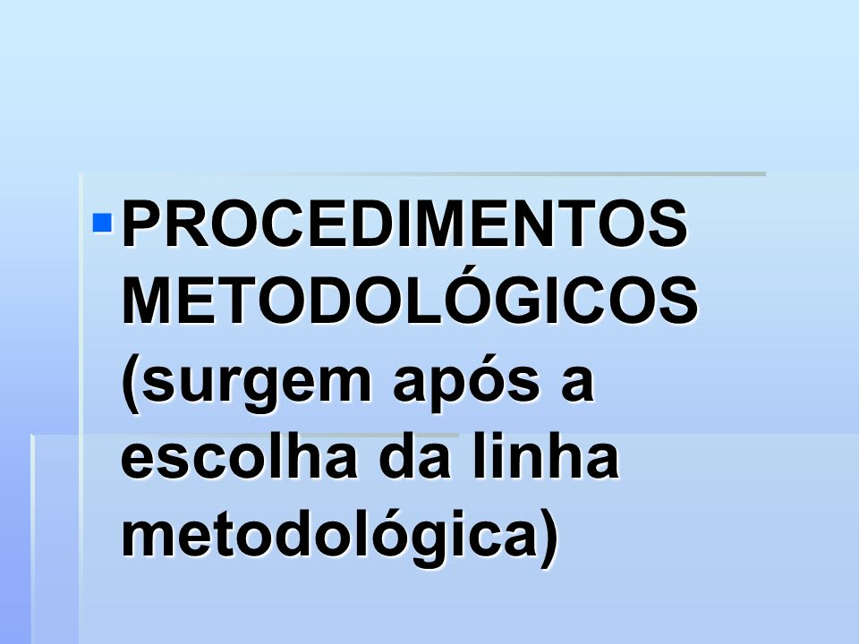 PROCEDIMENTOS METODOLÓGICOS (surgem após a escolha da linha metodológica)