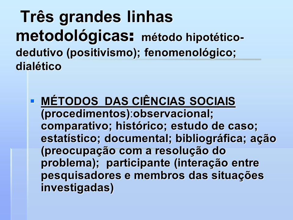 Três grandes linhas metodológicas: método hipotético-dedutivo (positivismo); fenomenológico; dialético