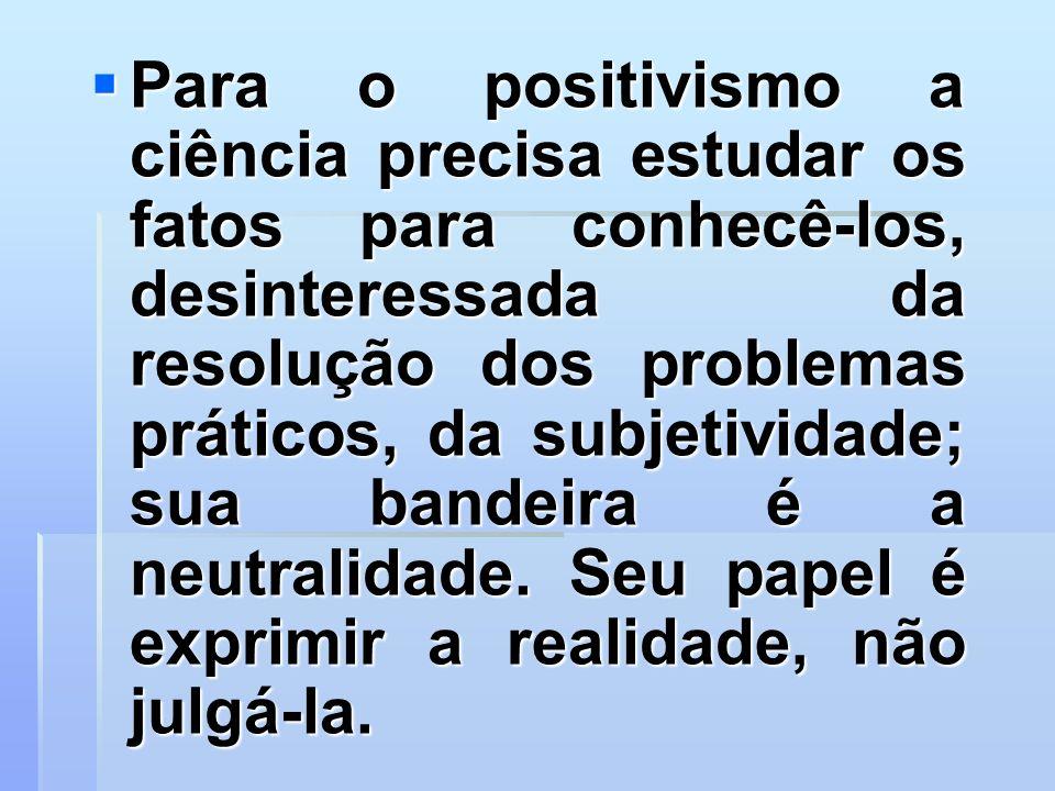 Para o positivismo a ciência precisa estudar os fatos para conhecê-los, desinteressada da resolução dos problemas práticos, da subjetividade; sua bandeira é a neutralidade.