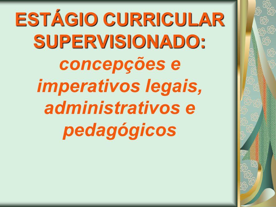ESTÁGIO CURRICULAR SUPERVISIONADO: concepções e imperativos legais, administrativos e pedagógicos