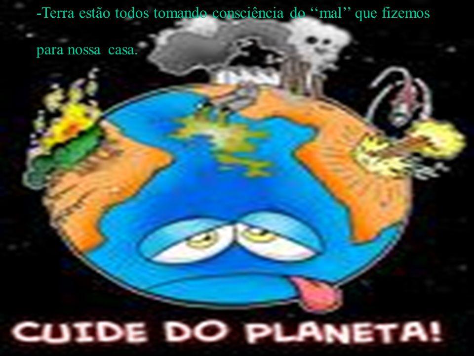 -Terra estão todos tomando consciência do ''mal'' que fizemos