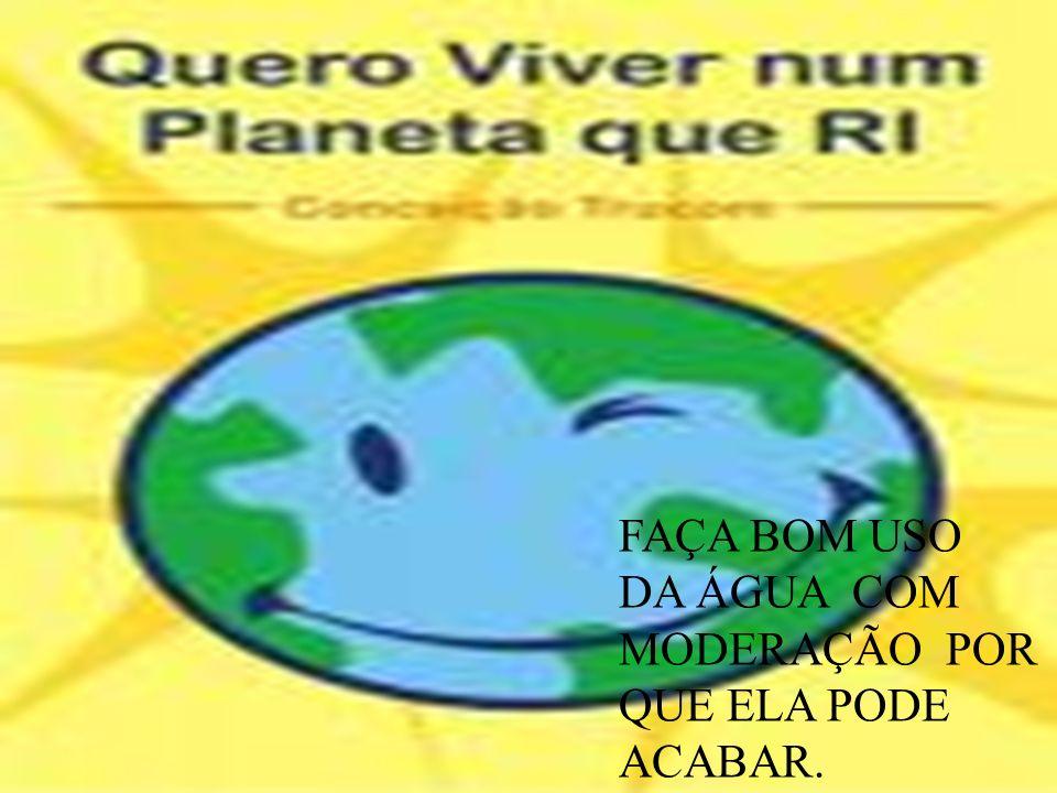 FAÇA BOM USO DA ÁGUA COM MODERAÇÃO POR QUE ELA PODE ACABAR.