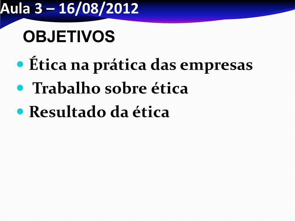 Aula 3 – 16/08/2012 OBJETIVOS Ética na prática das empresas Trabalho sobre ética Resultado da ética