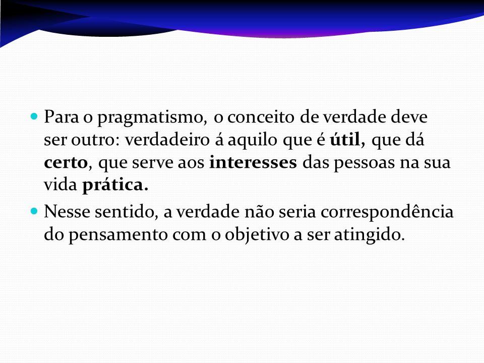 Para o pragmatismo, o conceito de verdade deve ser outro: verdadeiro á aquilo que é útil, que dá certo, que serve aos interesses das pessoas na sua vida prática.