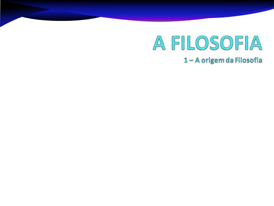 A FILOSOFIA 1 – A origem da Filosofia
