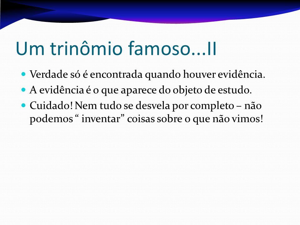 Um trinômio famoso...II Verdade só é encontrada quando houver evidência. A evidência é o que aparece do objeto de estudo.