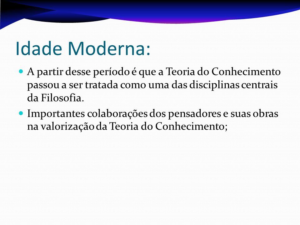 Idade Moderna: A partir desse período é que a Teoria do Conhecimento passou a ser tratada como uma das disciplinas centrais da Filosofia.