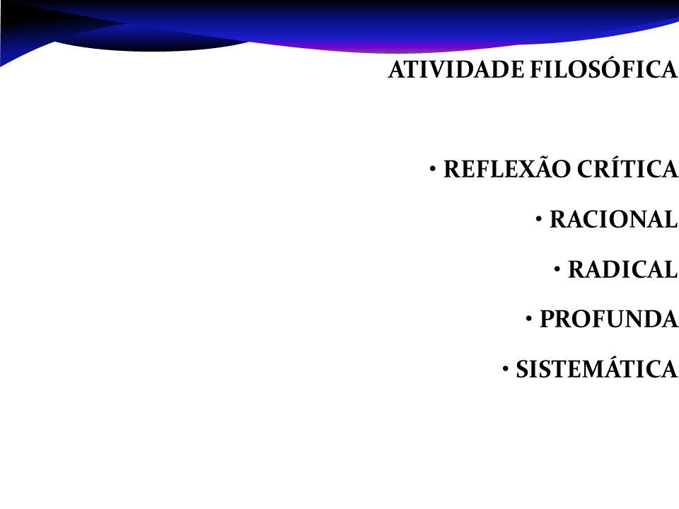 ATIVIDADE FILOSÓFICA • REFLEXÃO CRÍTICA • RACIONAL • RADICAL • PROFUNDA • SISTEMÁTICA