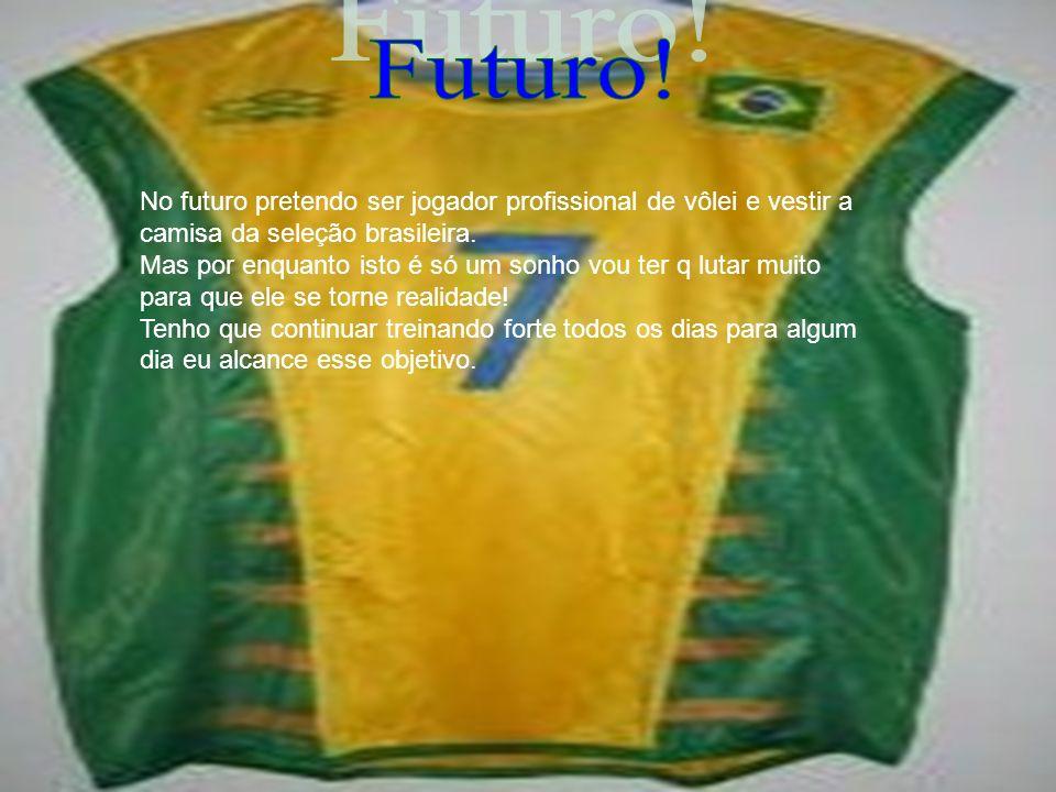 Futuro! No futuro pretendo ser jogador profissional de vôlei e vestir a camisa da seleção brasileira.