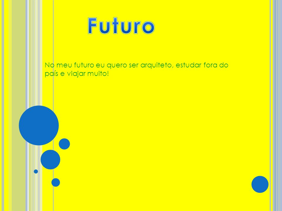 Futuro No meu futuro eu quero ser arquiteto, estudar fora do país e viajar muito!
