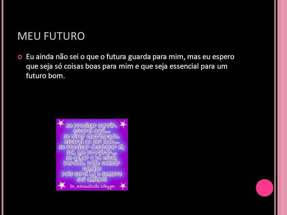 MEU FUTURO Eu ainda não sei o que o futura guarda para mim, mas eu espero que seja só coisas boas para mim e que seja essencial para um futuro bom.