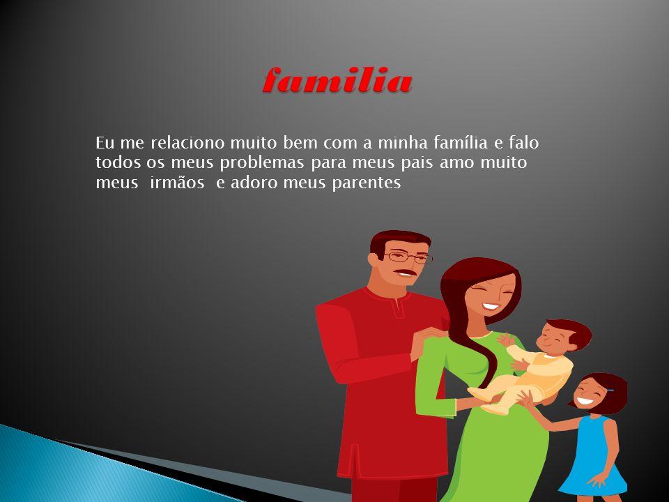 familia Eu me relaciono muito bem com a minha família e falo todos os meus problemas para meus pais amo muito meus irmãos e adoro meus parentes.