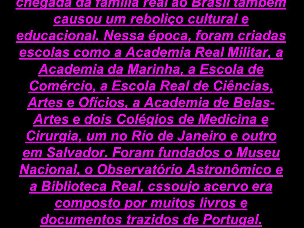 Além das mudanças comerciais, a chegada da família real ao Brasil também causou um reboliço cultural e educacional.