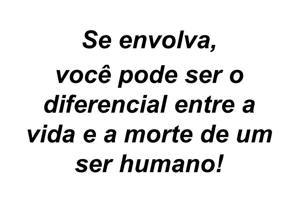 você pode ser o diferencial entre a vida e a morte de um ser humano!