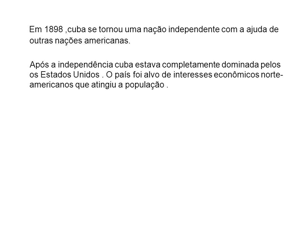 Em 1898 ,cuba se tornou uma nação independente com a ajuda de outras nações americanas.