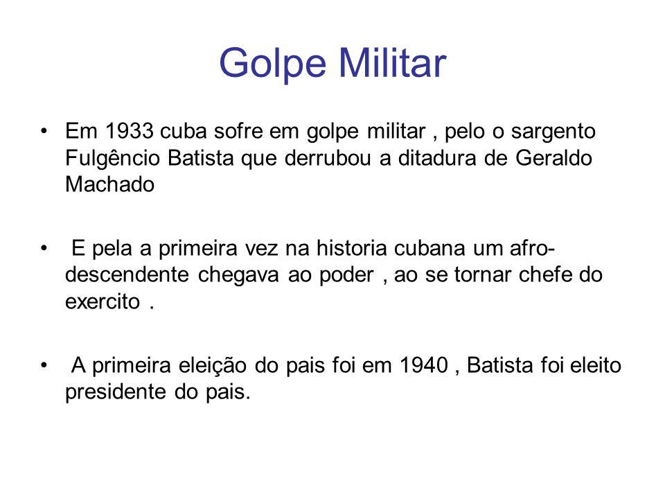 Golpe Militar Em 1933 cuba sofre em golpe militar , pelo o sargento Fulgêncio Batista que derrubou a ditadura de Geraldo Machado.