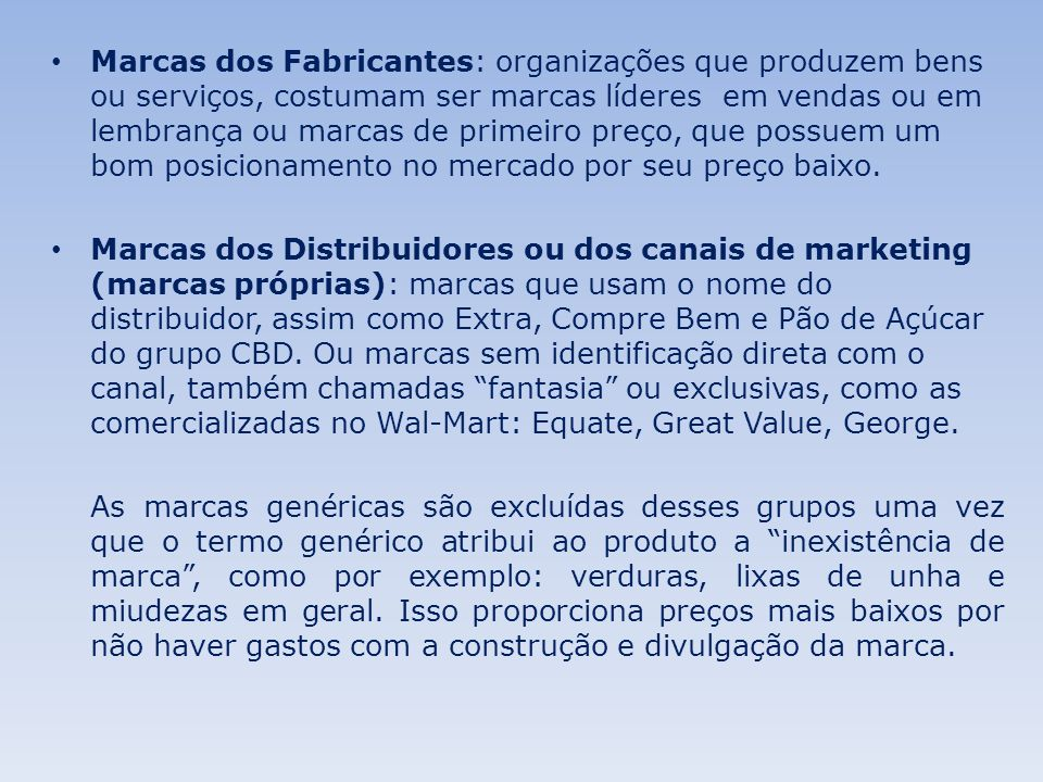 Marcas dos Fabricantes: organizações que produzem bens ou serviços, costumam ser marcas líderes em vendas ou em lembrança ou marcas de primeiro preço, que possuem um bom posicionamento no mercado por seu preço baixo.
