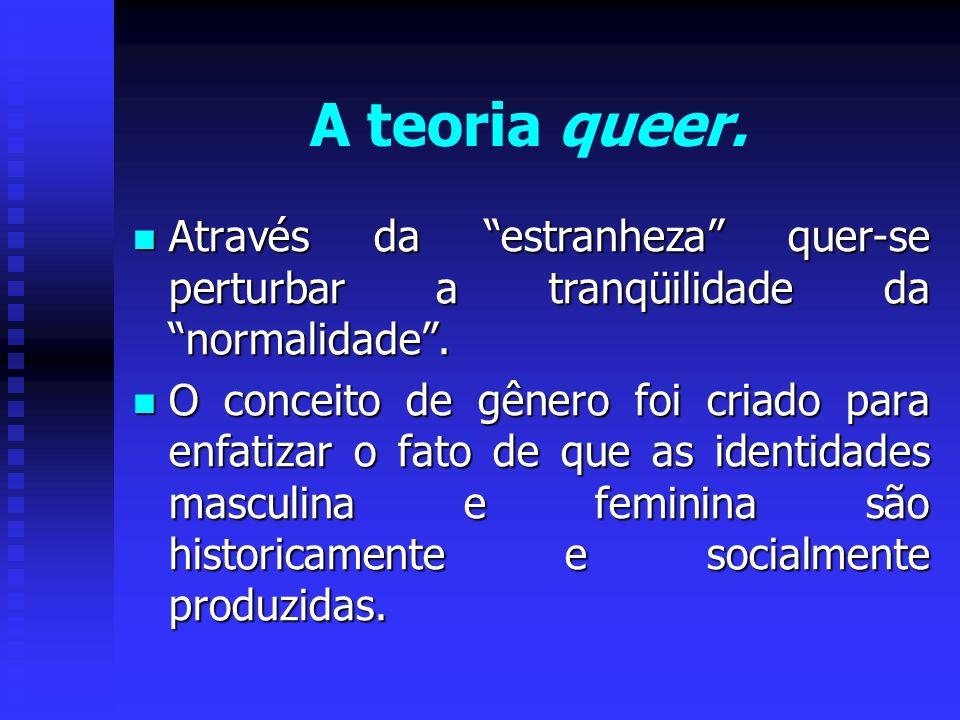 A teoria queer.Através da estranheza quer-se perturbar a tranqüilidade da normalidade .