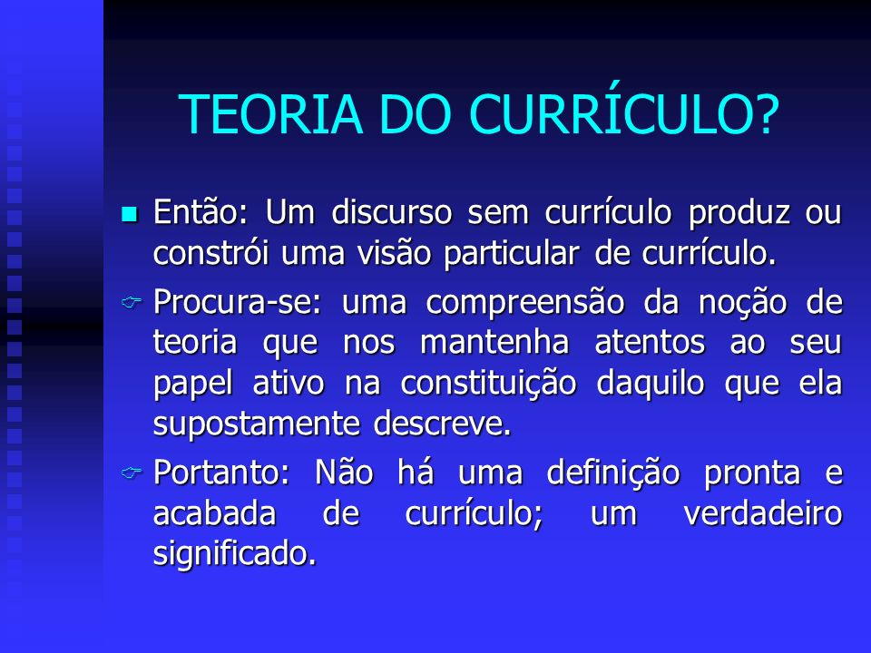 TEORIA DO CURRÍCULO Então: Um discurso sem currículo produz ou constrói uma visão particular de currículo.