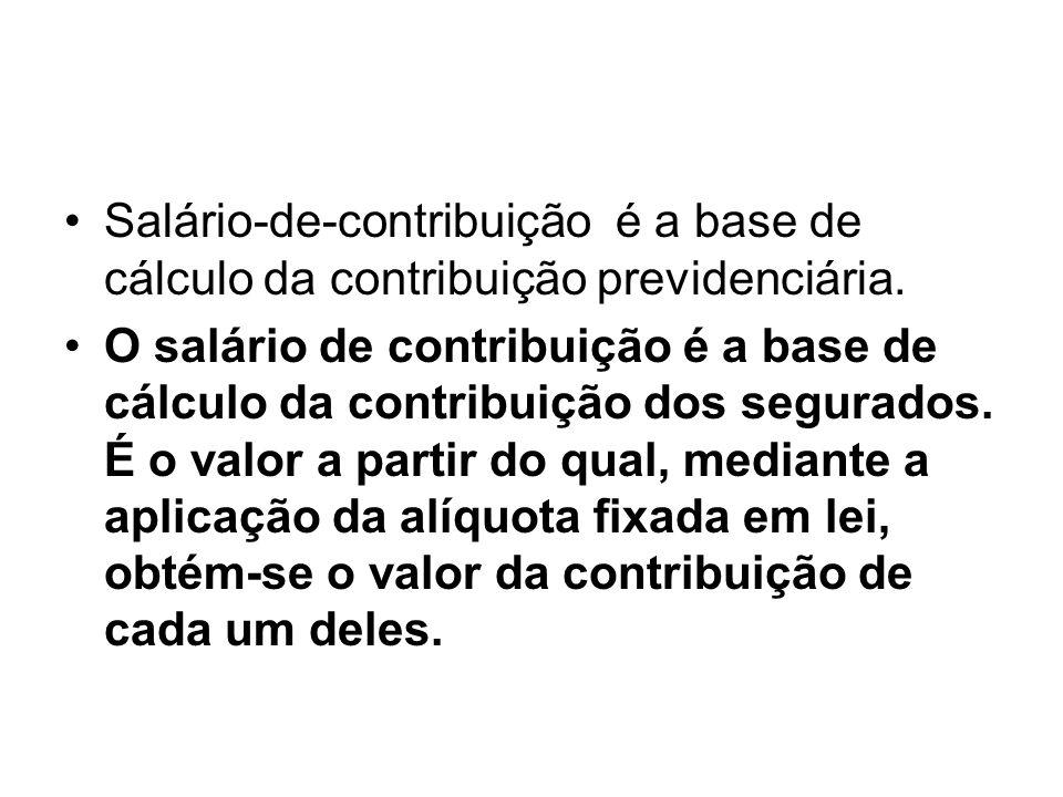 Salário-de-contribuição é a base de cálculo da contribuição previdenciária.