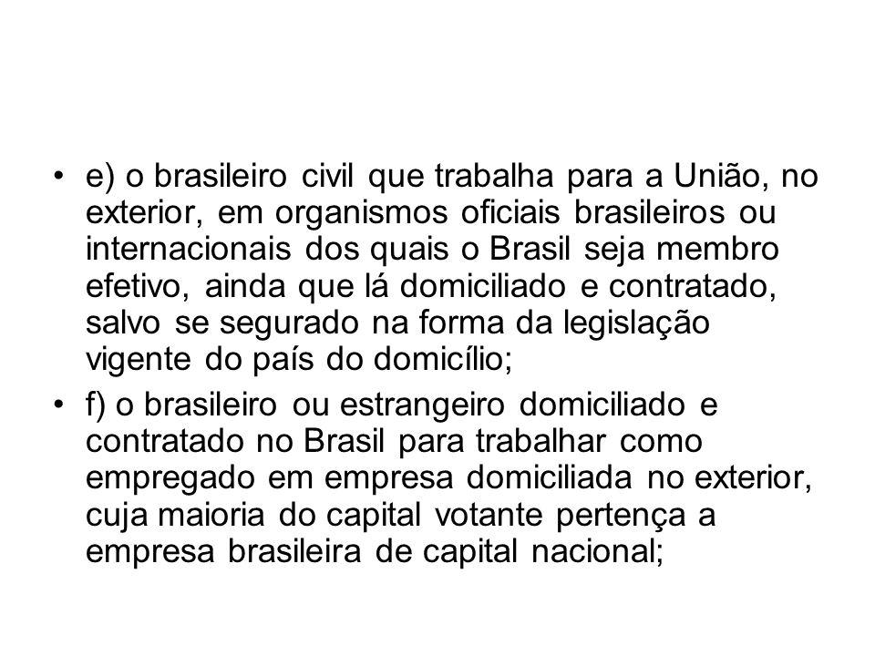 e) o brasileiro civil que trabalha para a União, no exterior, em organismos oficiais brasileiros ou internacionais dos quais o Brasil seja membro efetivo, ainda que lá domiciliado e contratado, salvo se segurado na forma da legislação vigente do país do domicílio;