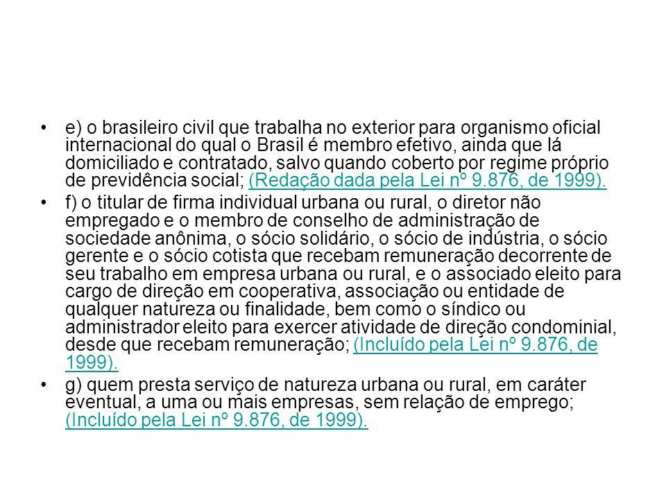 e) o brasileiro civil que trabalha no exterior para organismo oficial internacional do qual o Brasil é membro efetivo, ainda que lá domiciliado e contratado, salvo quando coberto por regime próprio de previdência social; (Redação dada pela Lei nº 9.876, de 1999).