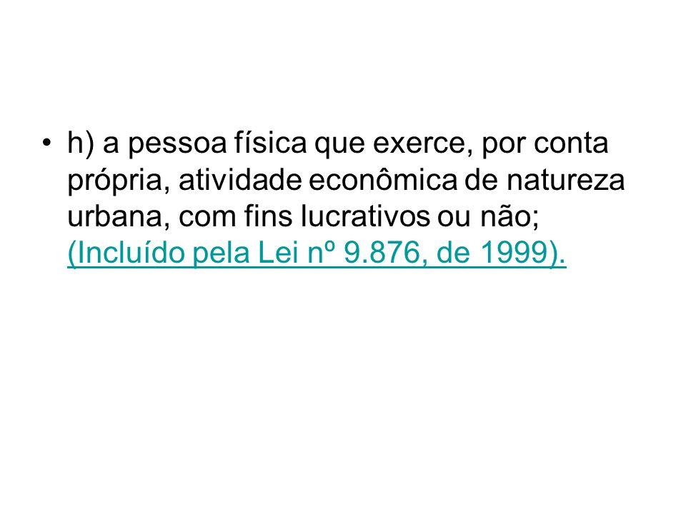 h) a pessoa física que exerce, por conta própria, atividade econômica de natureza urbana, com fins lucrativos ou não; (Incluído pela Lei nº 9.876, de 1999).