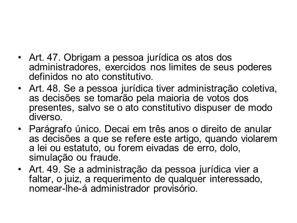 Art. 47. Obrigam a pessoa jurídica os atos dos administradores, exercidos nos limites de seus poderes definidos no ato constitutivo.
