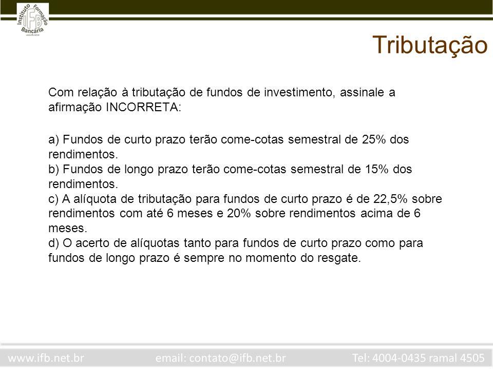 Tributação Com relação à tributação de fundos de investimento, assinale a afirmação INCORRETA: