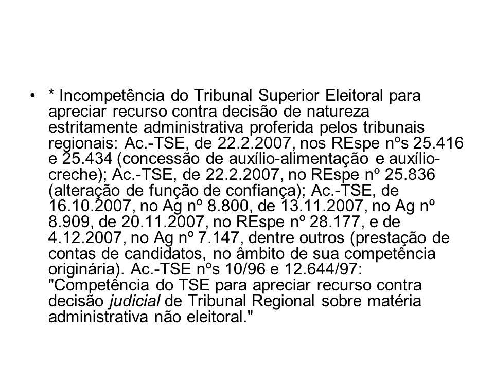 * Incompetência do Tribunal Superior Eleitoral para apreciar recurso contra decisão de natureza estritamente administrativa proferida pelos tribunais regionais: Ac.-TSE, de 22.2.2007, nos REspe nºs 25.416 e 25.434 (concessão de auxílio-alimentação e auxílio-creche); Ac.-TSE, de 22.2.2007, no REspe nº 25.836 (alteração de função de confiança); Ac.-TSE, de 16.10.2007, no Ag nº 8.800, de 13.11.2007, no Ag nº 8.909, de 20.11.2007, no REspe nº 28.177, e de 4.12.2007, no Ag nº 7.147, dentre outros (prestação de contas de candidatos, no âmbito de sua competência originária).