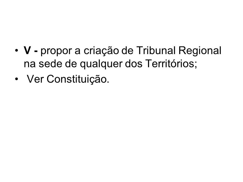 V - propor a criação de Tribunal Regional na sede de qualquer dos Territórios;