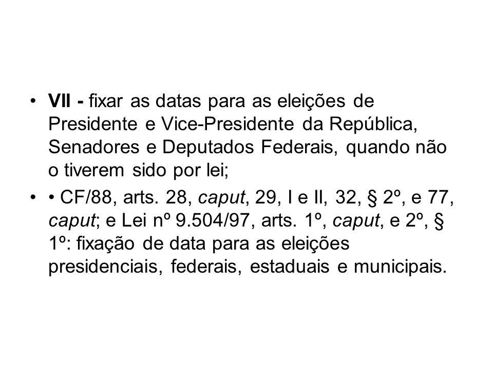 VII - fixar as datas para as eleições de Presidente e Vice-Presidente da República, Senadores e Deputados Federais, quando não o tiverem sido por lei;