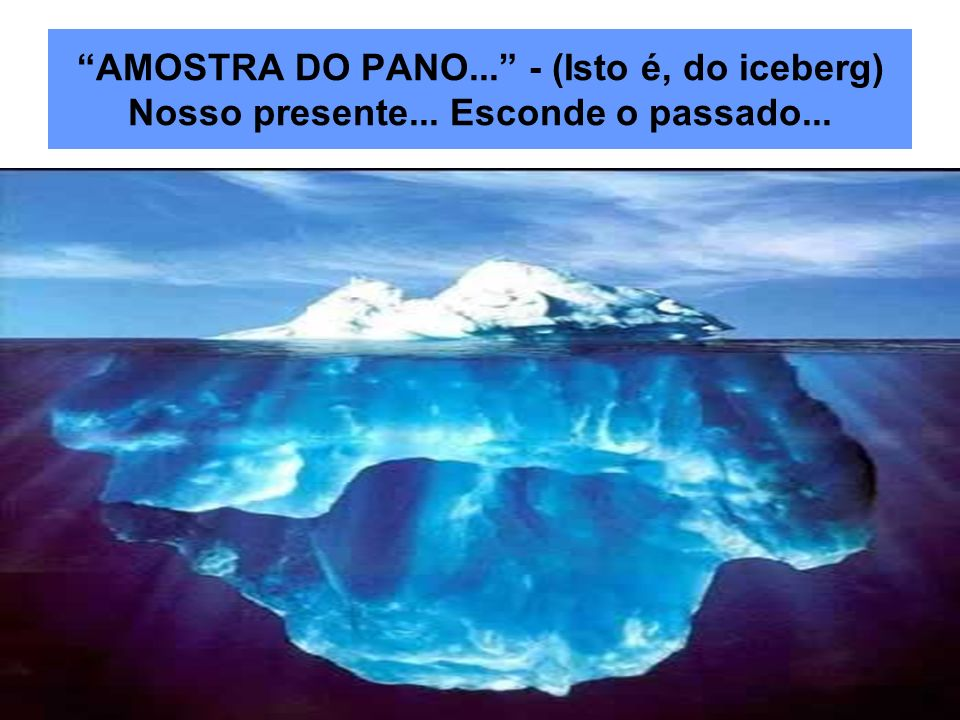 AMOSTRA DO PANO. - (Isto é, do iceberg) Nosso presente