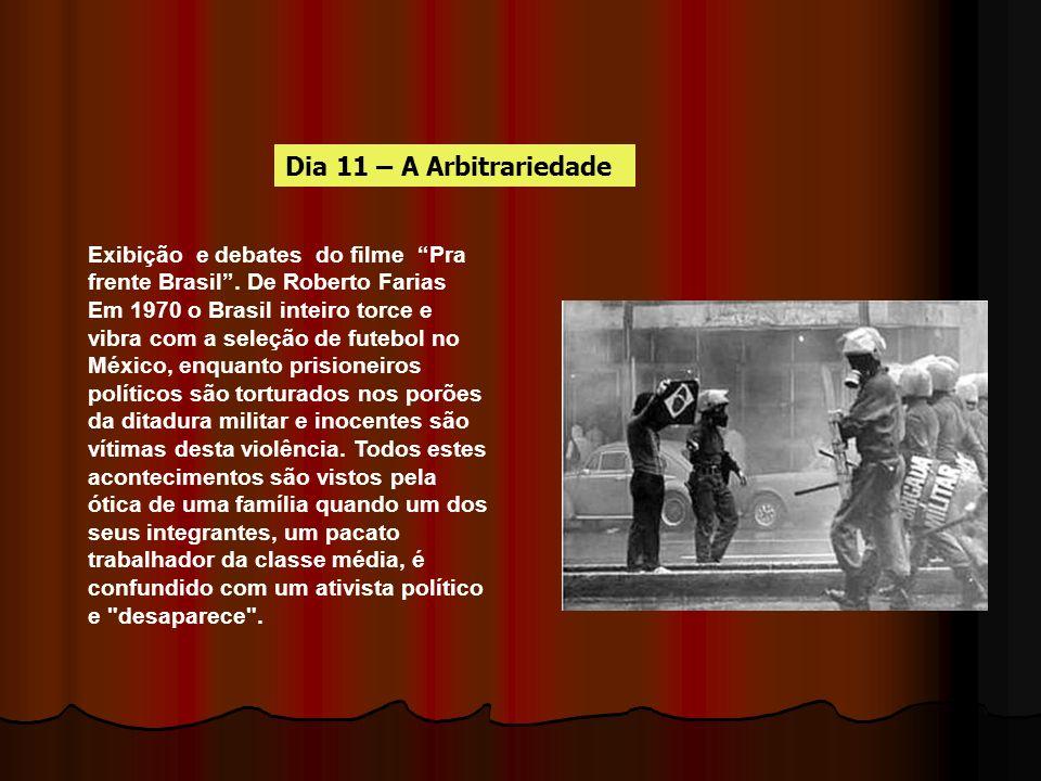 Dia 11 – A Arbitrariedade Exibição e debates do filme Pra frente Brasil . De Roberto Farias.