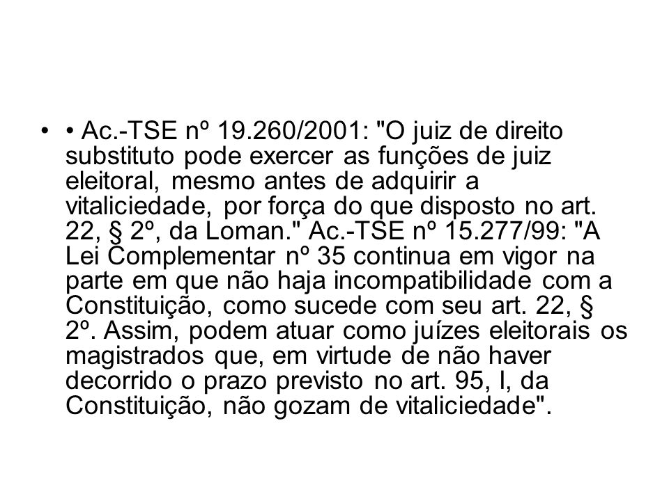 • Ac.-TSE nº 19.260/2001: O juiz de direito substituto pode exercer as funções de juiz eleitoral, mesmo antes de adquirir a vitaliciedade, por força do que disposto no art.