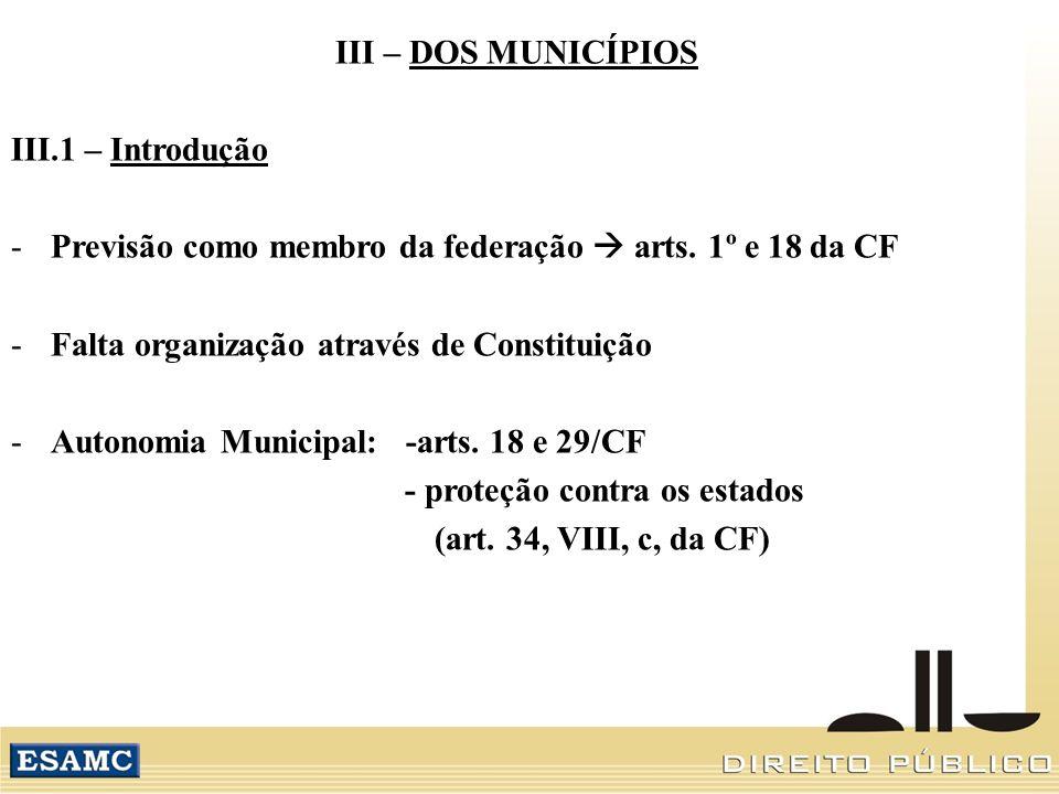 III – DOS MUNICÍPIOS III.1 – Introdução. Previsão como membro da federação  arts. 1º e 18 da CF. Falta organização através de Constituição.