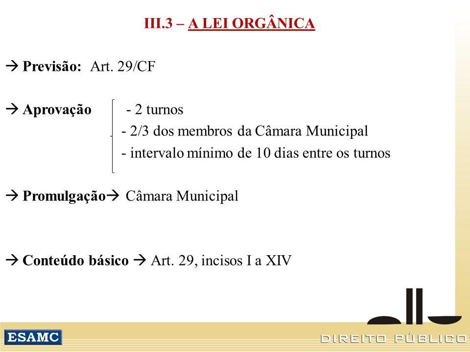 III.3 – A LEI ORGÂNICA Previsão: Art. 29/CF. Aprovação - 2 turnos. - 2/3 dos membros da Câmara Municipal.