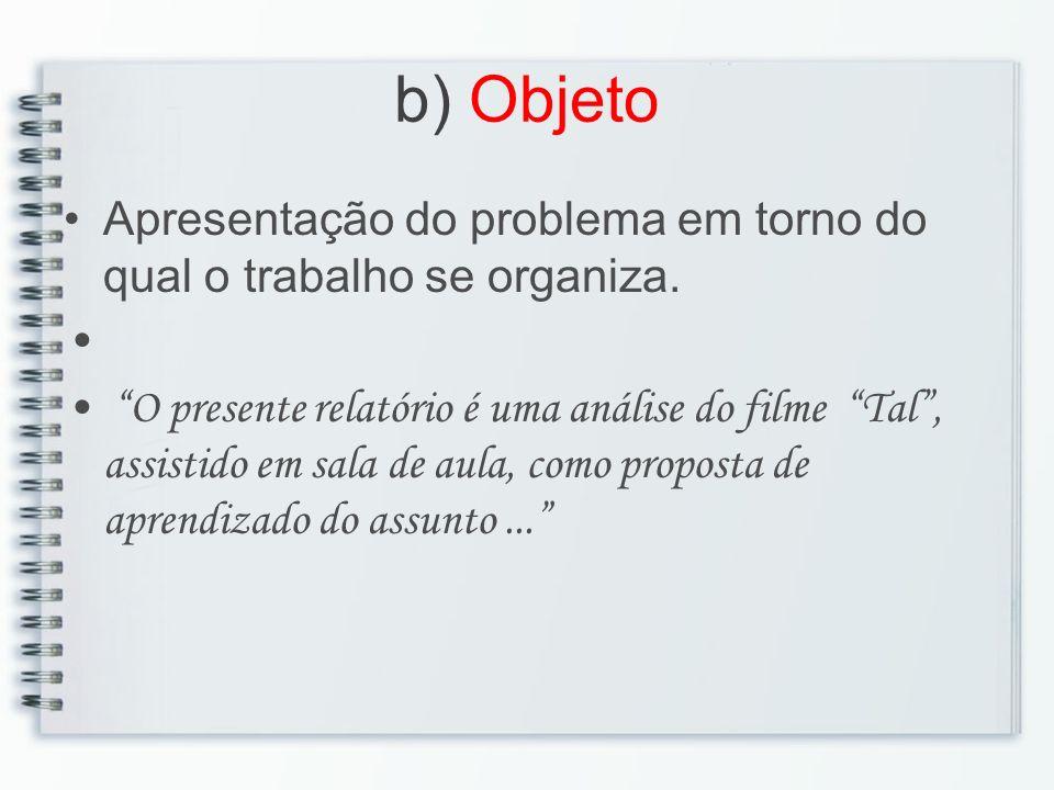 b) Objeto Apresentação do problema em torno do qual o trabalho se organiza.