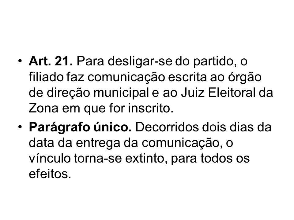 Art. 21. Para desligar-se do partido, o filiado faz comunicação escrita ao órgão de direção municipal e ao Juiz Eleitoral da Zona em que for inscrito.