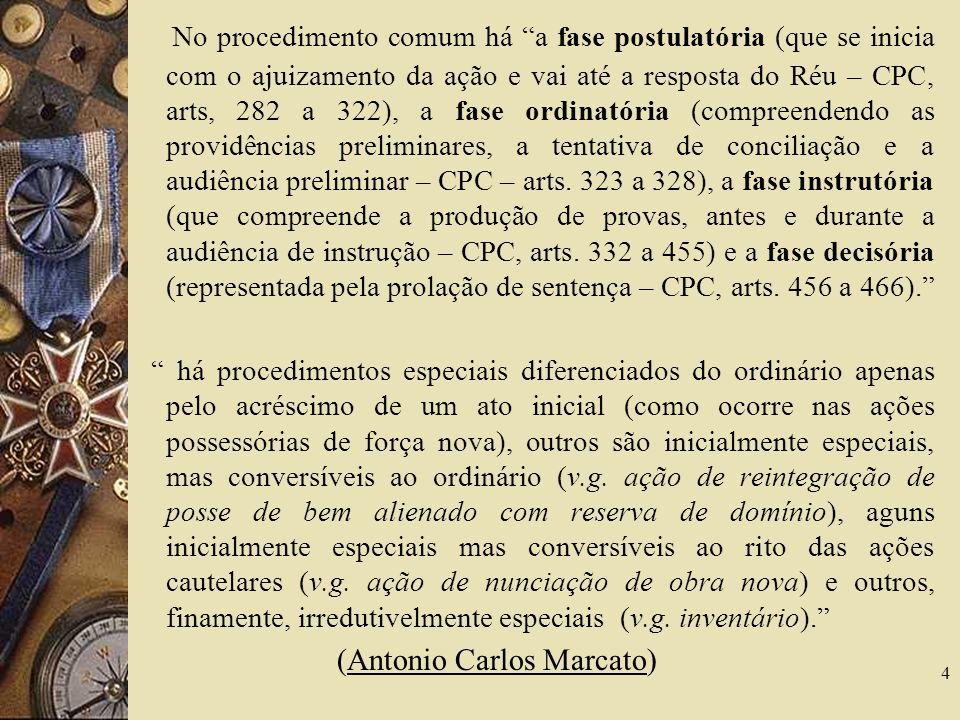 No procedimento comum há a fase postulatória (que se inicia com o ajuizamento da ação e vai até a resposta do Réu – CPC, arts, 282 a 322), a fase ordinatória (compreendendo as providências preliminares, a tentativa de conciliação e a audiência preliminar – CPC – arts. 323 a 328), a fase instrutória (que compreende a produção de provas, antes e durante a audiência de instrução – CPC, arts. 332 a 455) e a fase decisória (representada pela prolação de sentença – CPC, arts. 456 a 466).